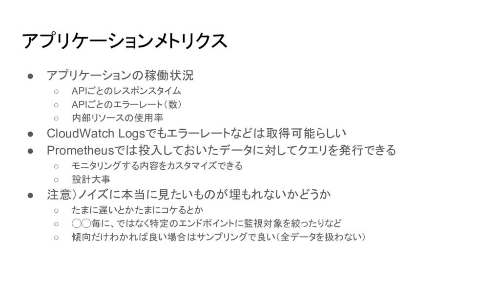 アプリケーションメトリクス ● アプリケーションの稼働状況 ○ APIごとのレスポンスタイム ...