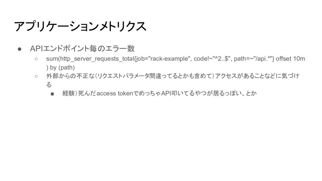 アプリケーションメトリクス ● APIエンドポイント毎のエラー数 ○ sum(http_ser...