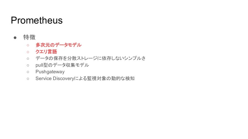 Prometheus ● 特徴 ○ 多次元のデータモデル ○ クエリ言語 ○ データの保存を分...