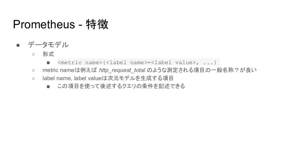 Prometheus - 特徴 ● データモデル ○ 形式 ■ <metric name>{<...