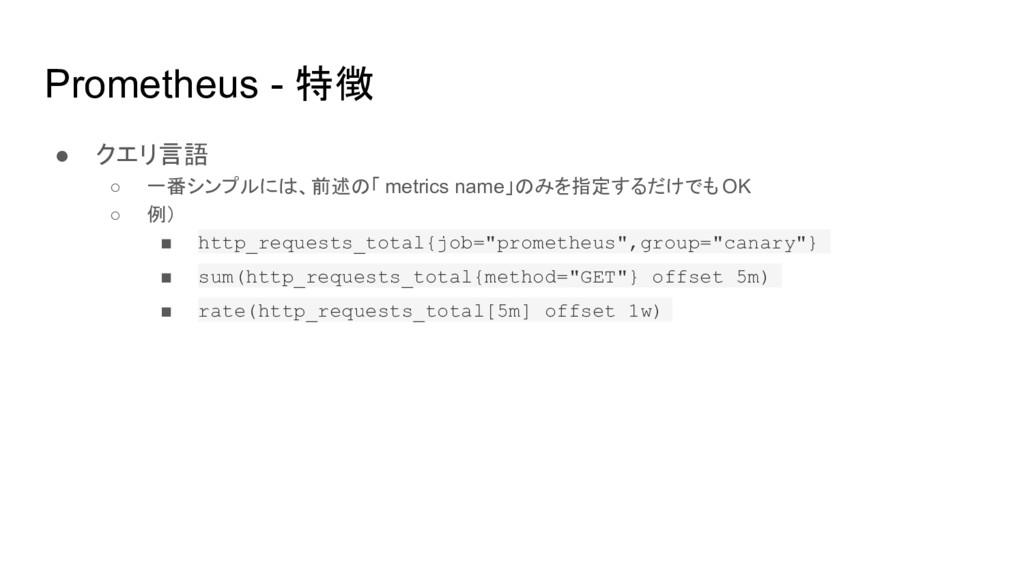Prometheus - 特徴 ● クエリ言語 ○ 一番シンプルには、前述の「 metrics...