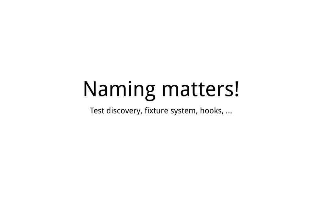 Naming matters! Test discovery, fixture system,...