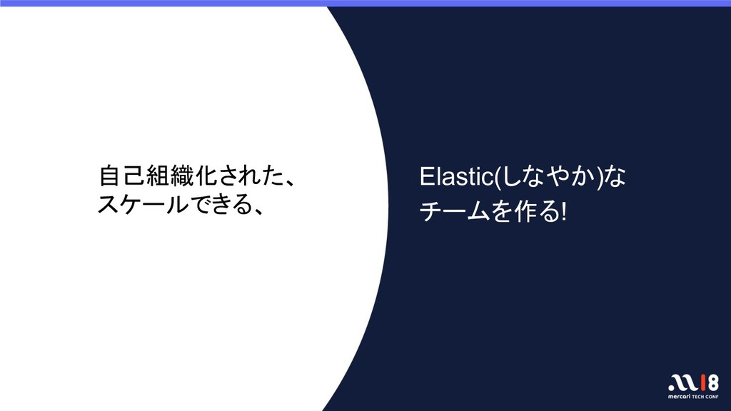 Elastic(しなやか)な チームを作る! 自己組織化された、 スケールできる、