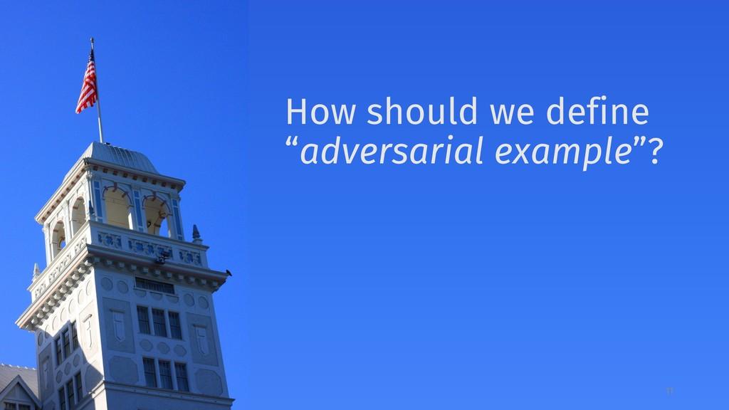 """11 How should we define """"adversarial example""""?"""