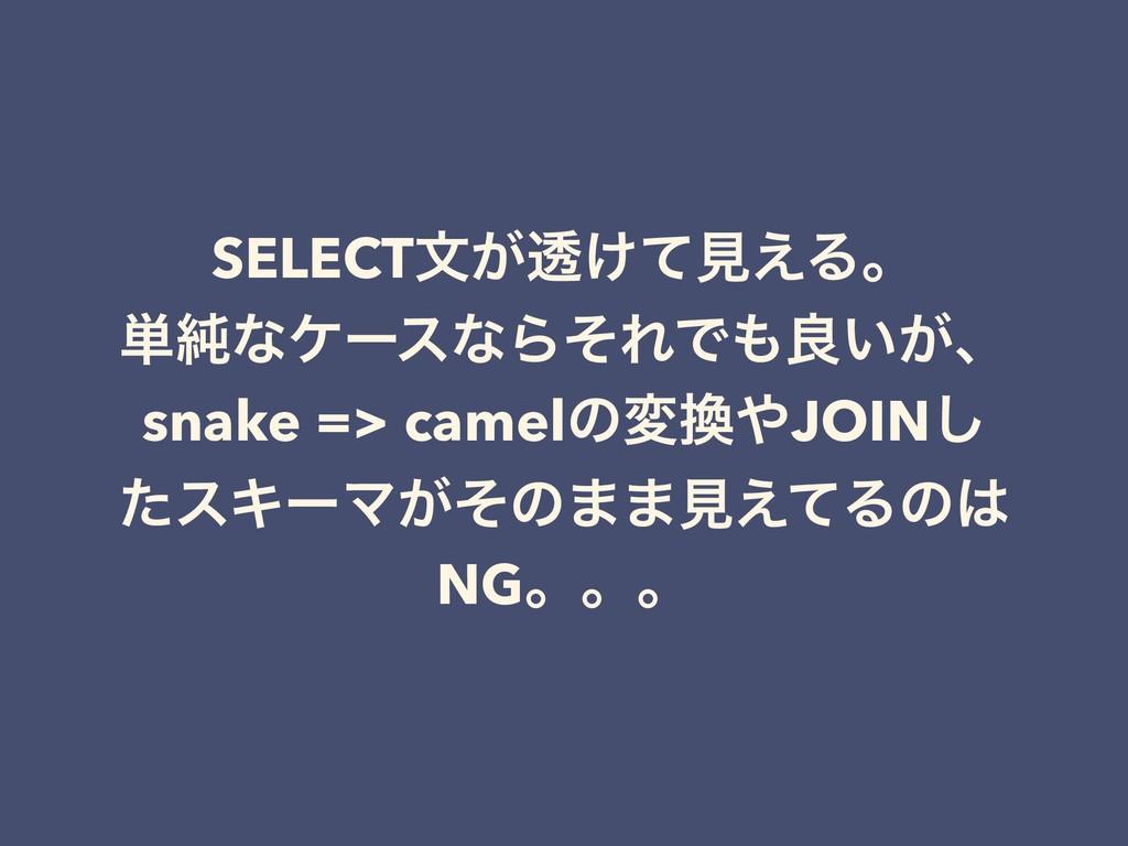 SELECTจ͕ಁ͚ͯݟ͑Δɻ ୯७ͳέʔεͳΒͦΕͰྑ͍͕ɺ snake => camel...