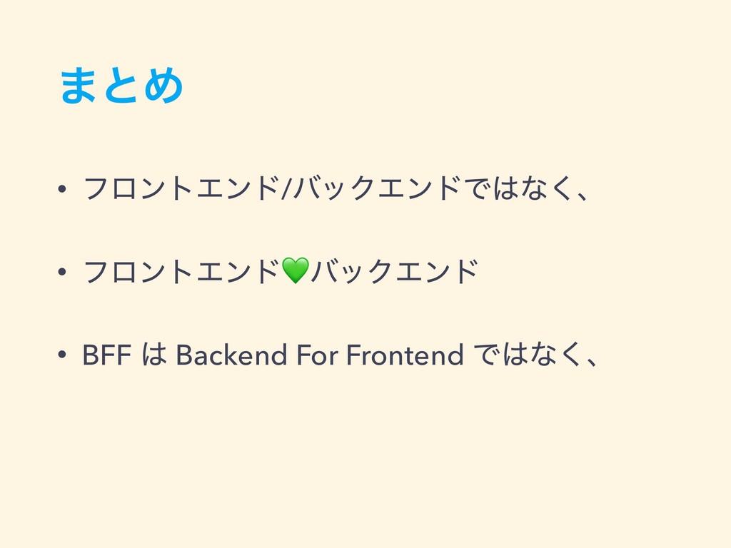 ·ͱΊ • ϑϩϯτΤϯυ/όοΫΤϯυͰͳ͘ɺ • ϑϩϯτΤϯυόοΫΤϯυ • BFF...