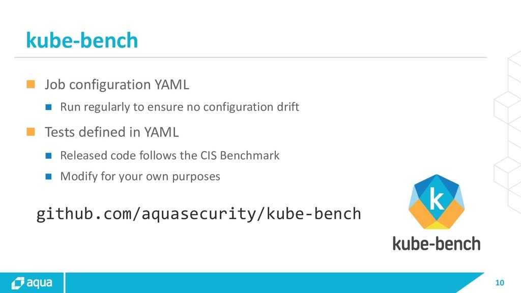 10 kube-bench n Job configuration YAML n Run re...