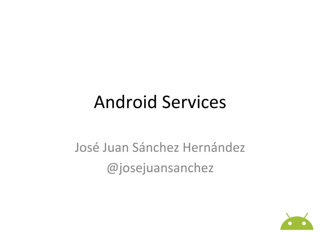 Android Services  José Juan Sánchez...