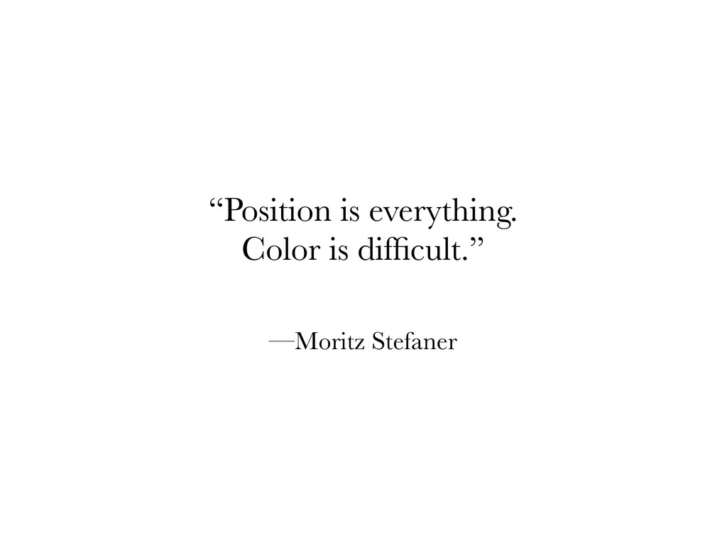 """Position is everything. Color is difficult."" —M..."