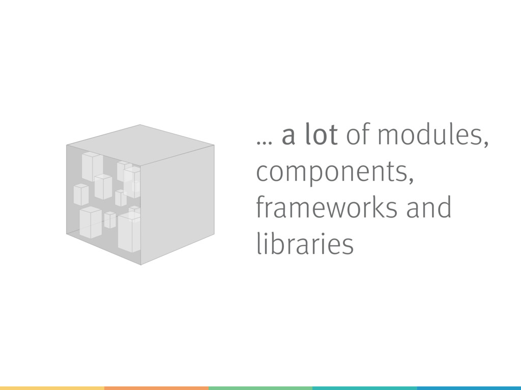 … a lot of modules, components, frameworks and ...
