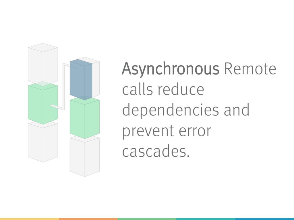 Asynchronous Remote calls reduce dependencies a...