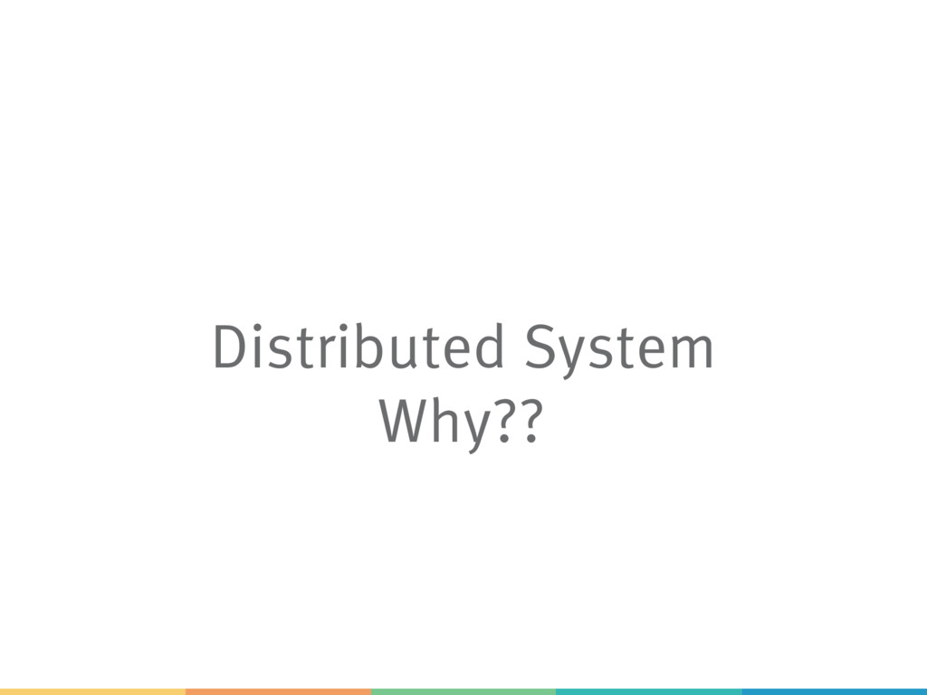 Distributed System Why??