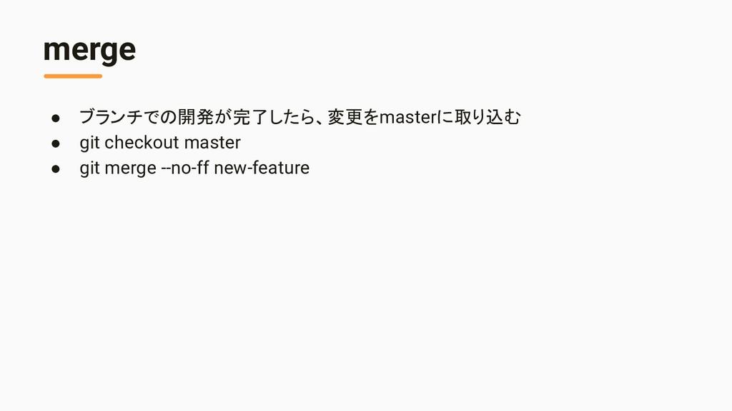 merge ● ブランチでの開発が完了したら、変更をmasterに取り込む ● git che...