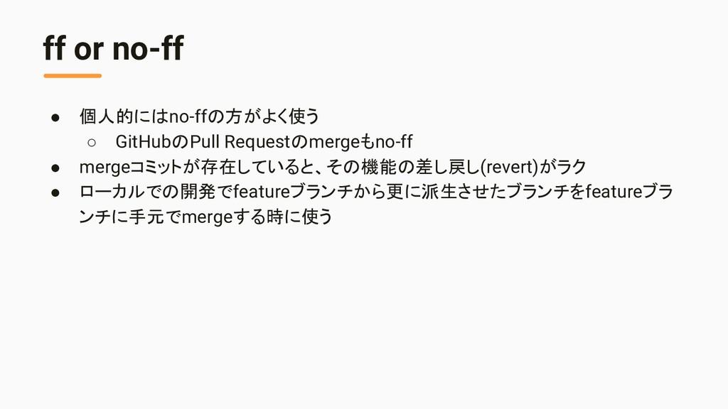 ff or no-ff ● 個人的にはno-ffの方がよく使う ○ GitHubのPull R...