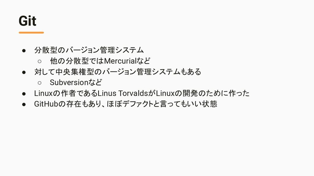 Git ● 分散型のバージョン管理システム ○ 他の分散型ではMercurialなど ● 対し...
