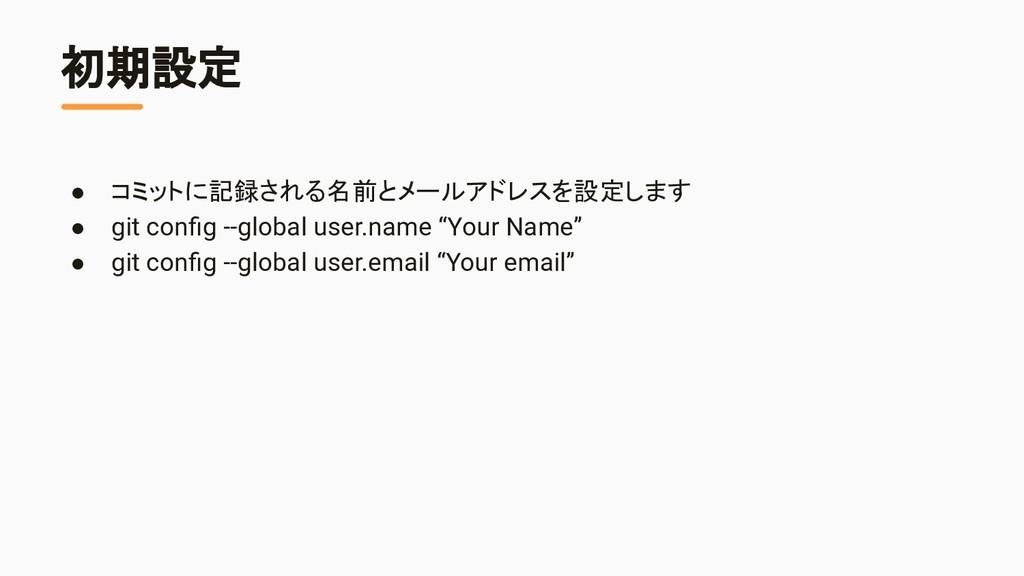 初期設定 ● コミットに記録される名前とメールアドレスを設定します ● git config -...