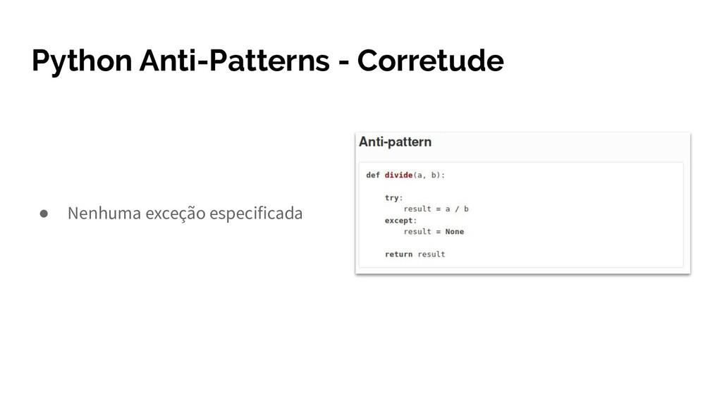 Python Anti-Patterns - Corretude ● Nenhuma exce...