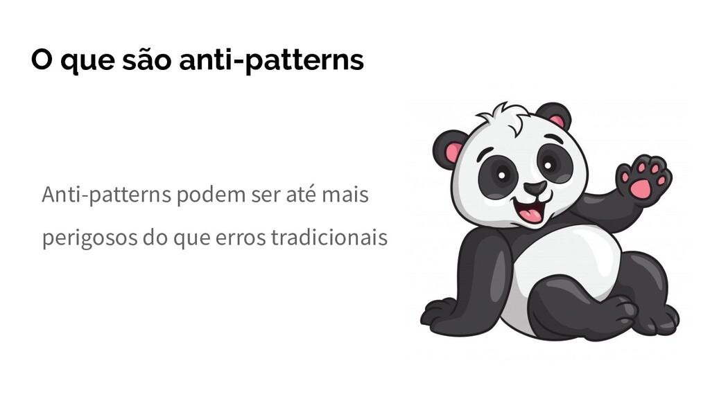 O que são anti-patterns Anti-patterns podem ser...