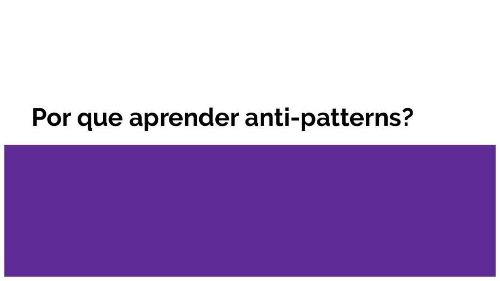 Por que aprender anti-patterns?