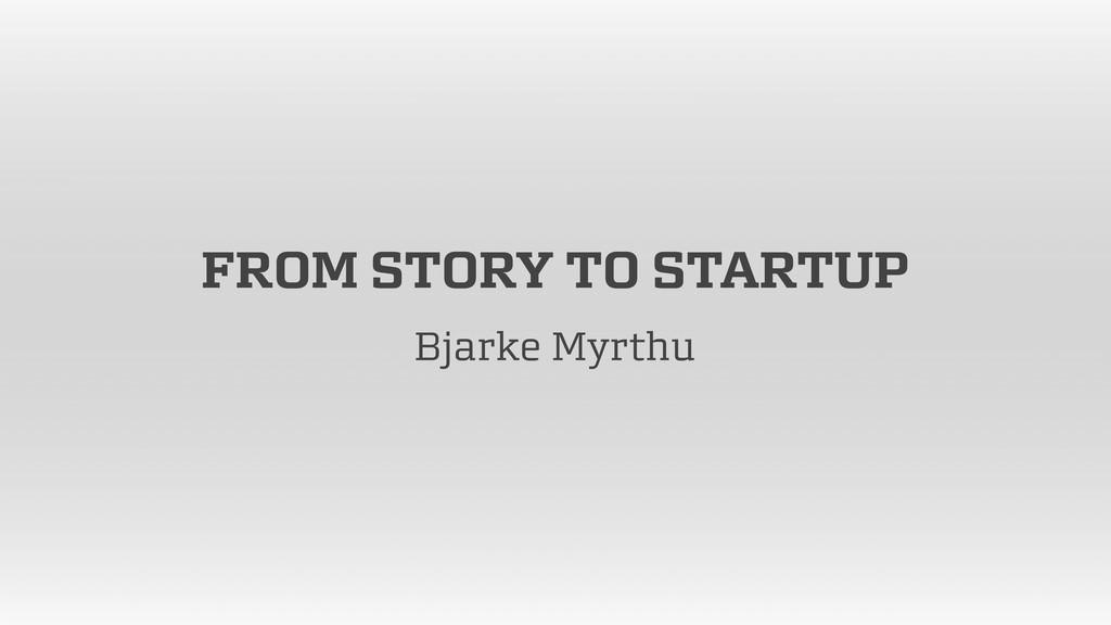 FROM STORY TO STARTUP Bjarke Myrthu