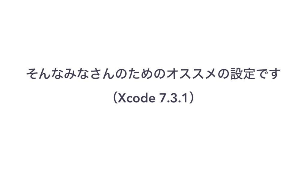 ͦΜͳΈͳ͞ΜͷͨΊͷΦεεϝͷઃఆͰ͢ ɹɹ ʢXcode 7.3.1ʣ