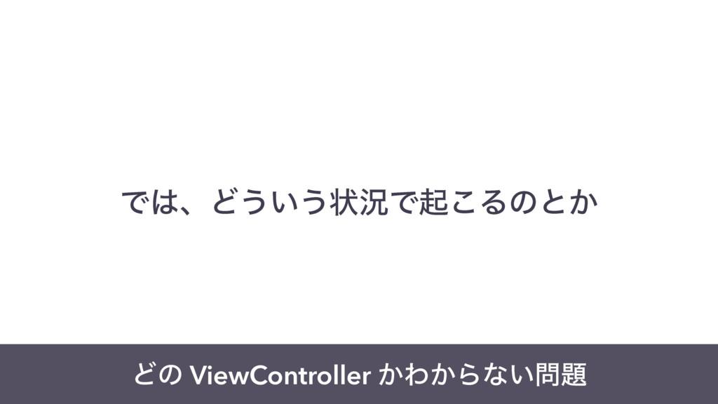 ͰɺͲ͏͍͏ঢ়گͰى͜Δͷͱ͔ Ͳͷ ViewController ͔Θ͔Βͳ͍