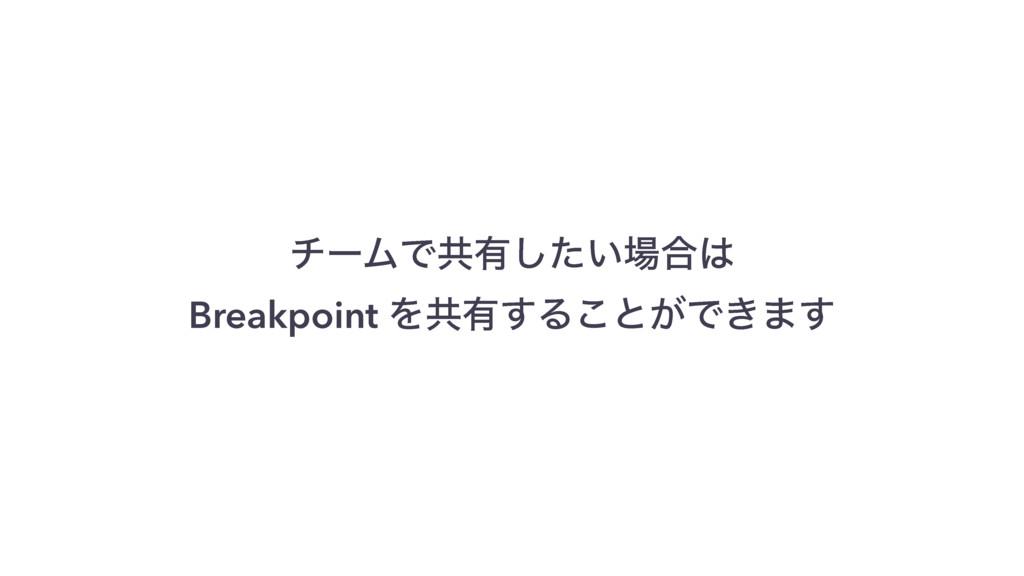 νʔϜͰڞ༗͍ͨ͠߹ Breakpoint Λڞ༗͢Δ͜ͱ͕Ͱ͖·͢