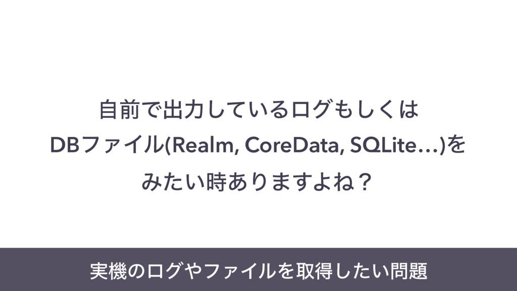 ࣗલͰग़ྗ͍ͯ͠Δϩά͘͠ DBϑΝΠϧ(Realm, CoreData, SQLite…...
