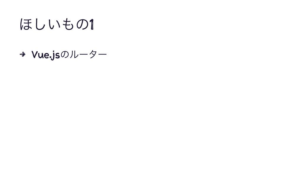΄͍͠ͷ1 4 Vue.jsͷϧʔλʔ