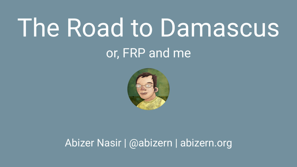 The Road to Damascus or, FRP and me Abizer Nasi...