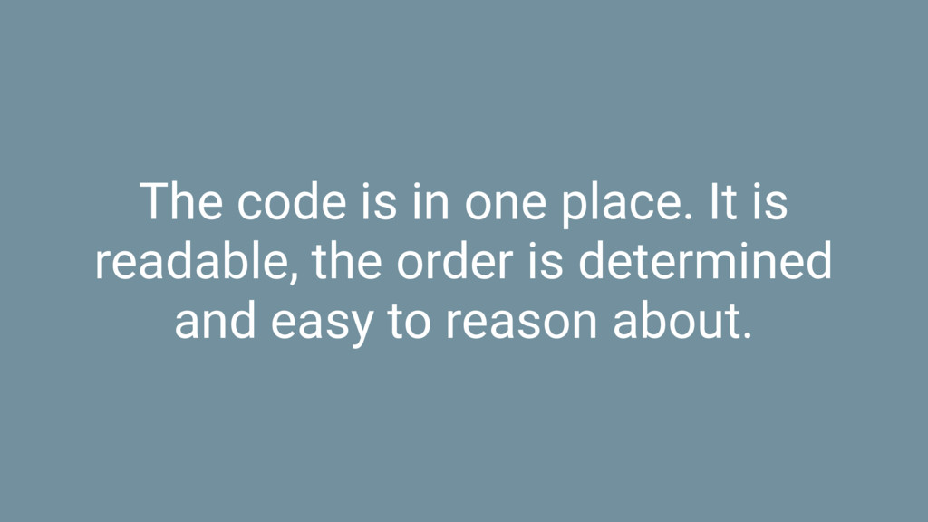 The code is in one place. It is readable, the o...