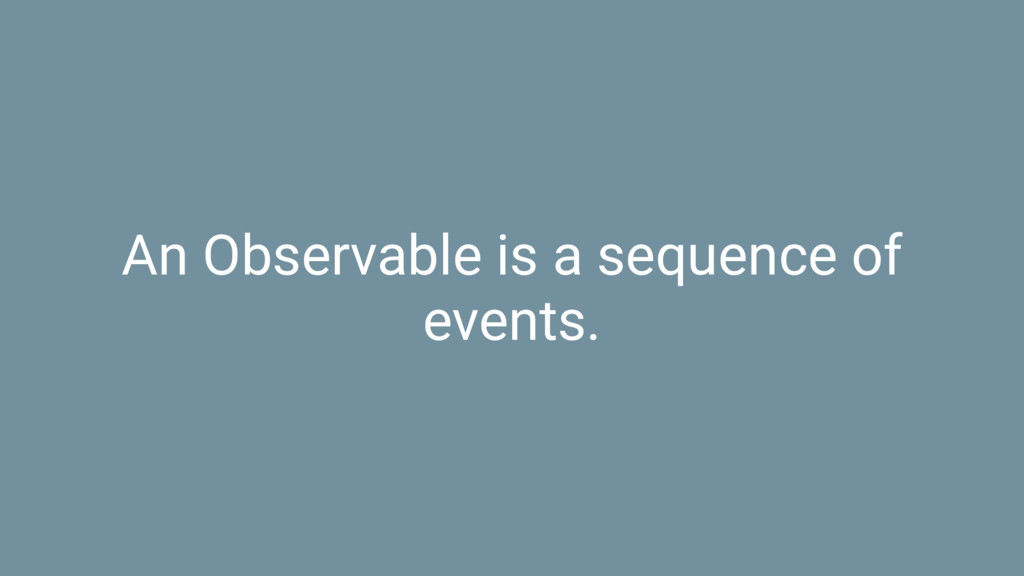 An Observable is a sequence of events.