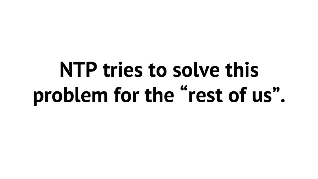 "NTP tries to solve this problem for the ""rest o..."