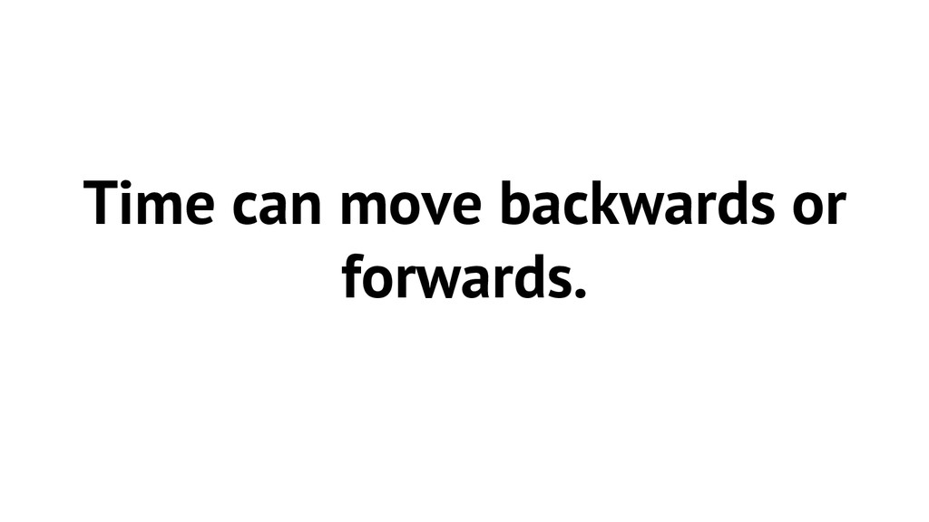 Time can move backwards or forwards.