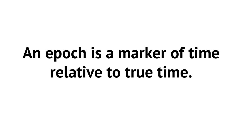An epoch is a marker of time relative to true t...