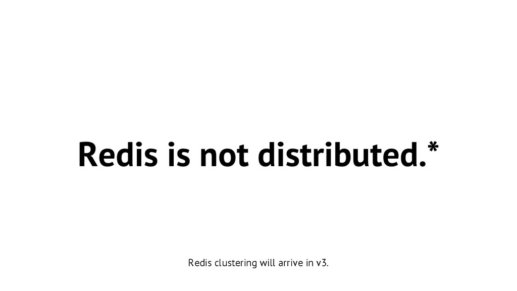 Redis is not distributed.* Redis clustering wil...