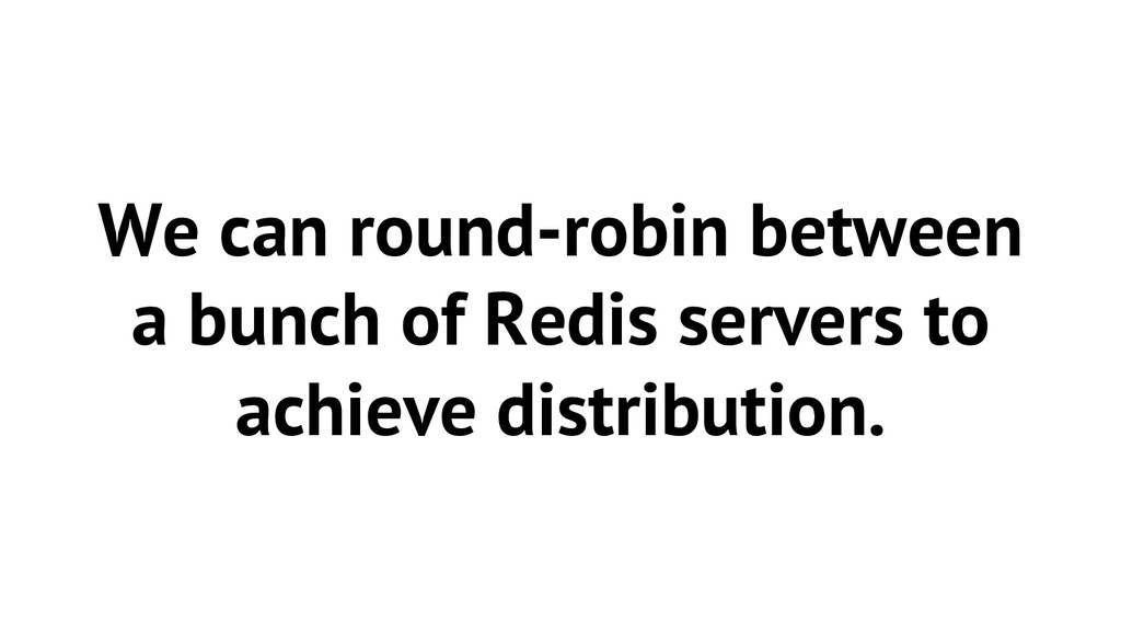 We can round-robin between a bunch of Redis ser...