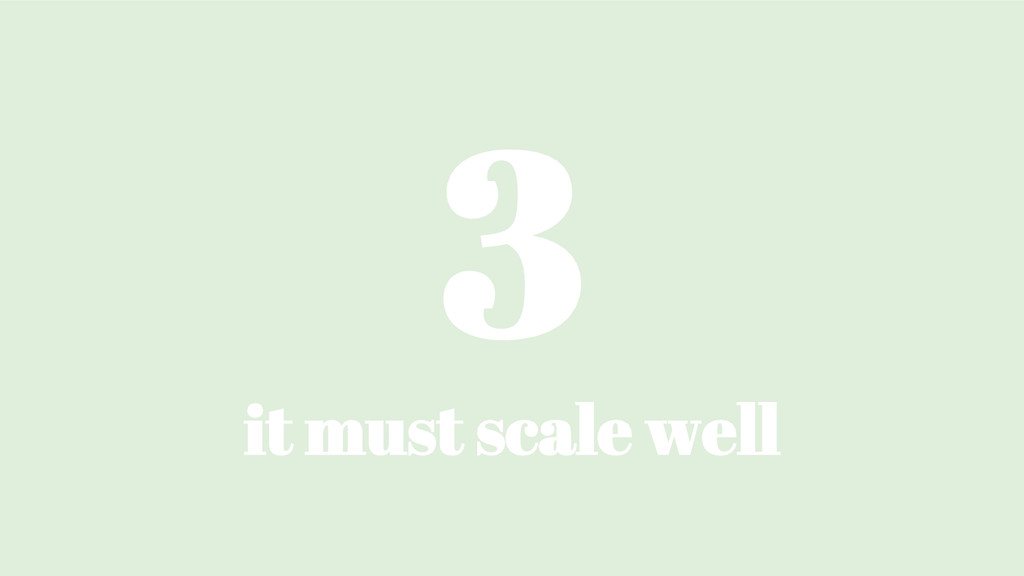 3 it must scale well
