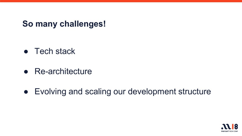 So many challenges! ● Tech stack ● Re-architect...