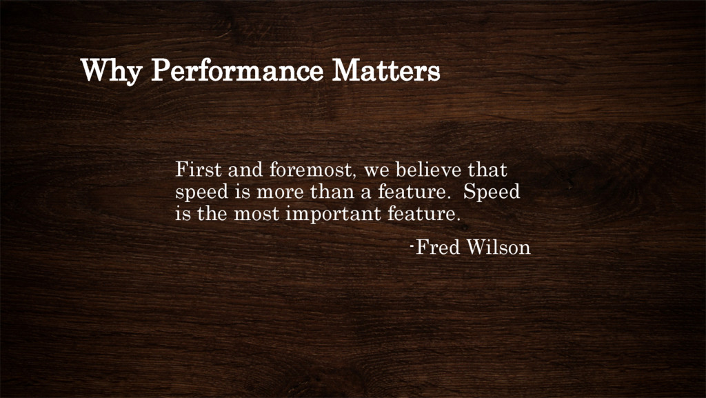 Why Performance Matters First and foremost, we ...