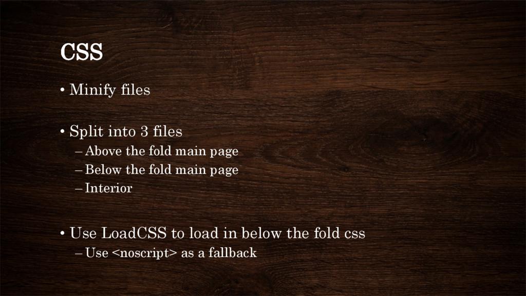 CSS • Minify files • Split into 3 files –Abo...