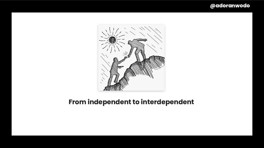 From independent to interdependent @adoranwodo