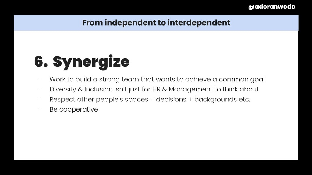 From independent to interdependent 6. Synergize...