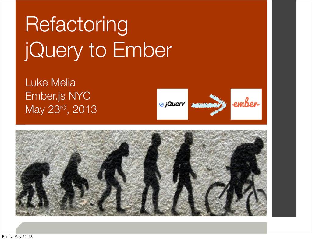 Refactoring jQuery to Ember Luke Melia Ember.js...