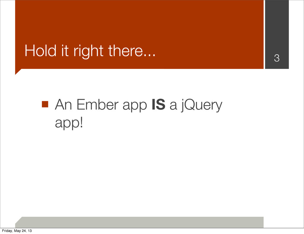 ■ An Ember app IS a jQuery app! 3 Hold it right...