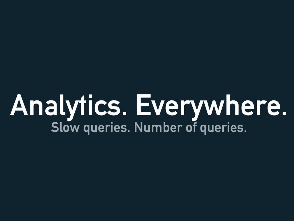 Analytics. Everywhere. Slow queries. Number of ...