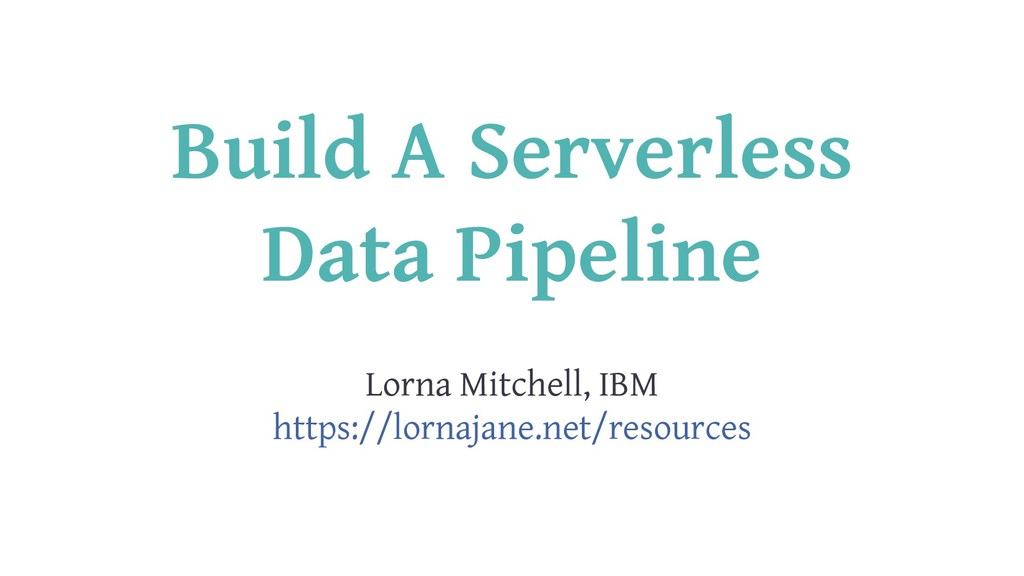 Build A Serverless Data Pipeline Lorna Mitchell...