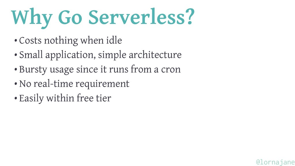 Why Go Serverless? • Costs nothing when idle • ...