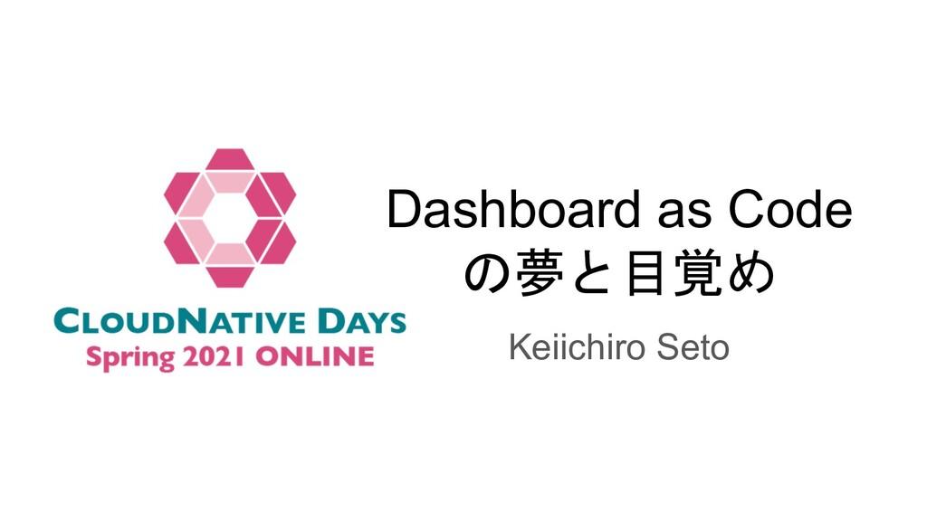 Dashboard as Code の夢と目覚め Keiichiro Seto
