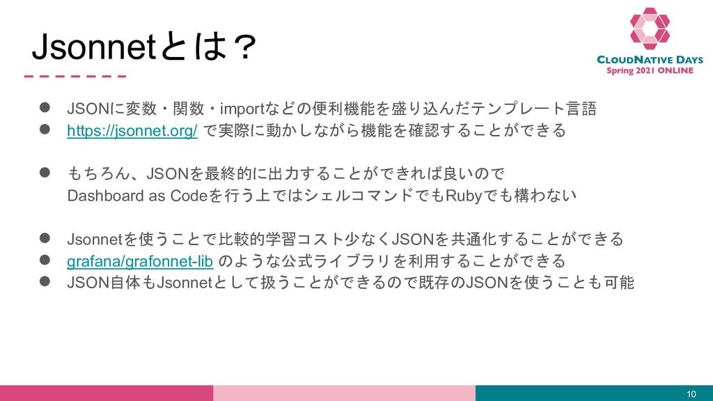 Jsonnetとは? ● JSONに変数・関数・importなどの便利機能を盛り込んだテンプレ...